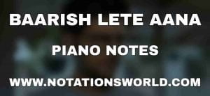 Baarish Lete Aana Piano Notes